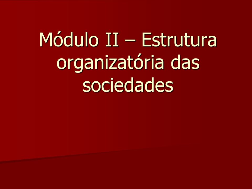 Módulo II – Estrutura organizatória das sociedades