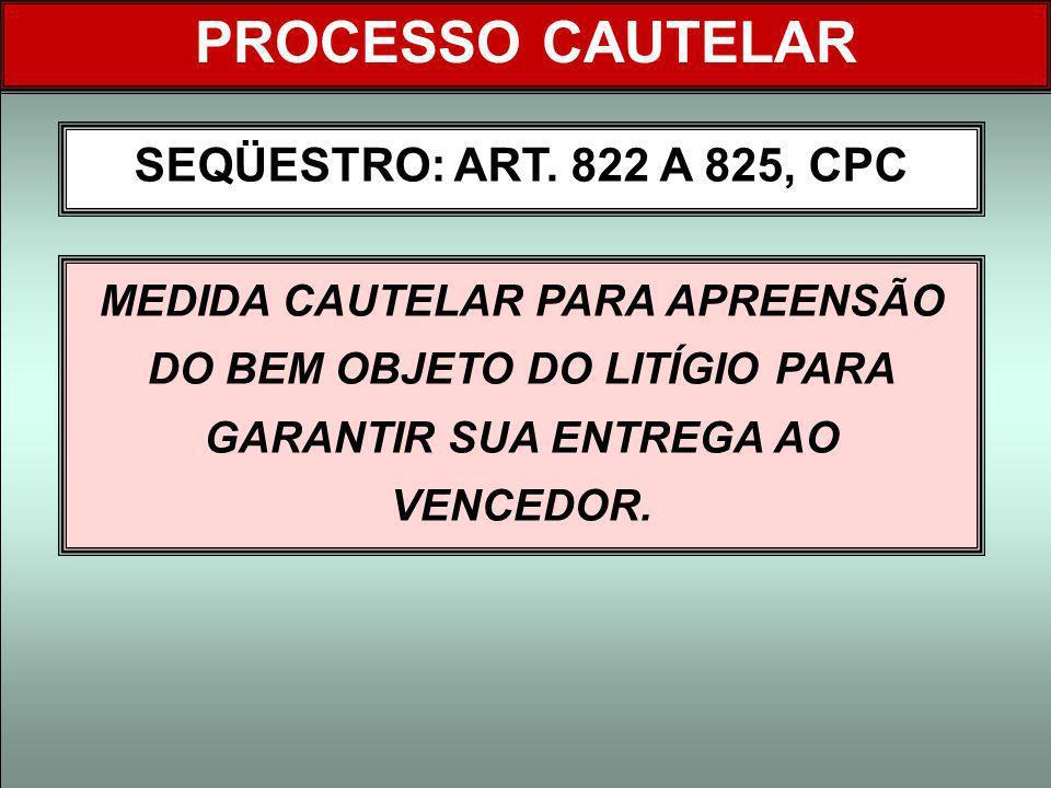 PROCESSO CAUTELAR SEQÜESTRO: ART. 822 A 825, CPC