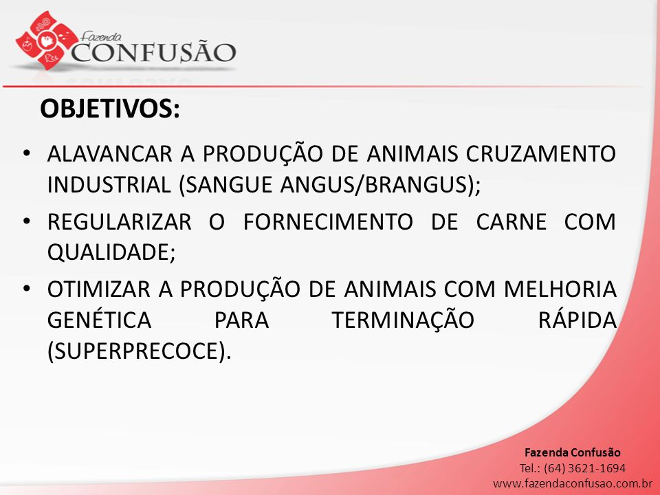 OBJETIVOS: ALAVANCAR A PRODUÇÃO DE ANIMAIS CRUZAMENTO INDUSTRIAL (SANGUE ANGUS/BRANGUS); REGULARIZAR O FORNECIMENTO DE CARNE COM QUALIDADE;