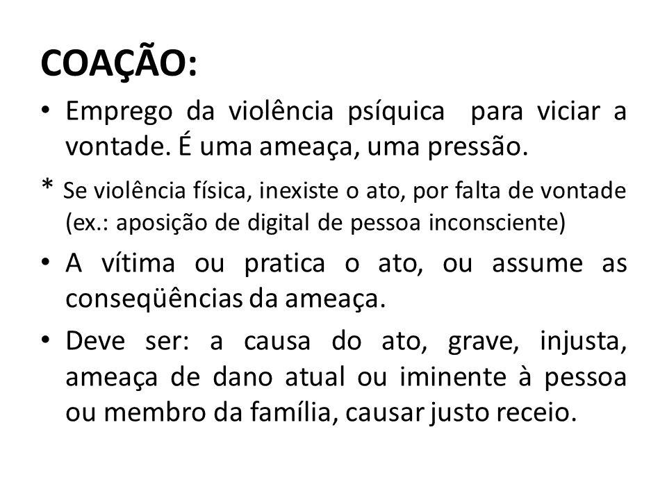 COAÇÃO: Emprego da violência psíquica para viciar a vontade. É uma ameaça, uma pressão.