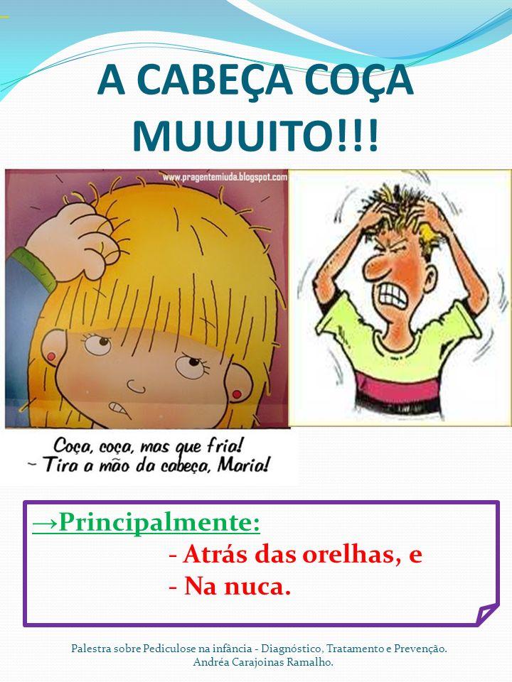 A CABEÇA COÇA MUUUITO!!! →Principalmente: - Atrás das orelhas, e - Na nuca.