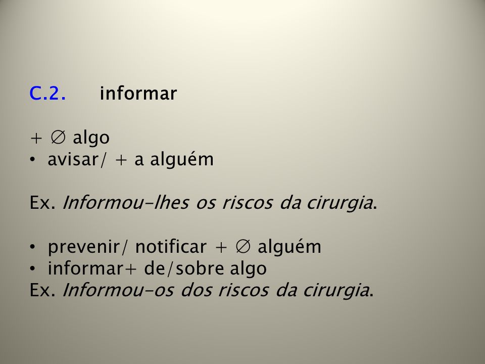 C.2. informar + ∅ algo. avisar/ + a alguém. Ex. Informou-lhes os riscos da cirurgia. prevenir/ notificar + ∅ alguém.