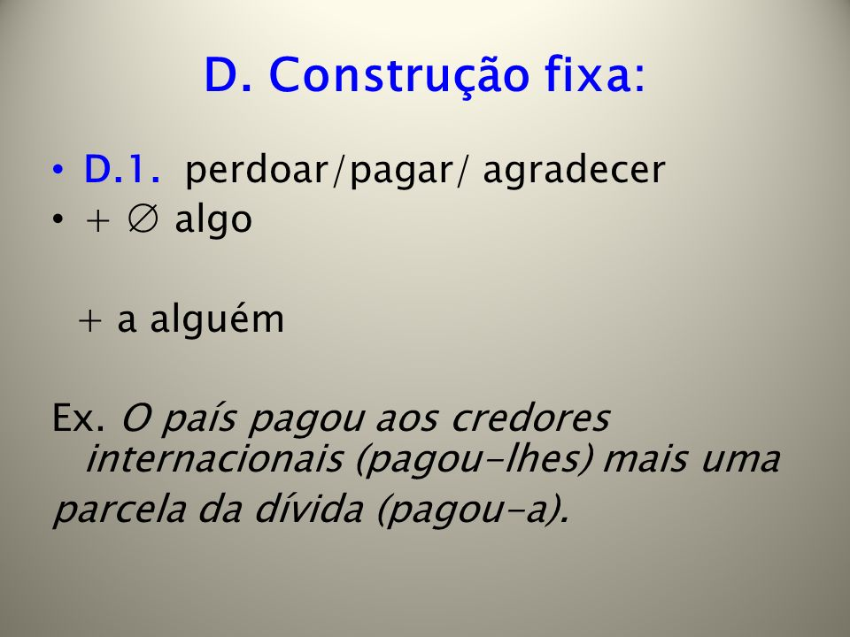 D. Construção fixa: D.1. perdoar/pagar/ agradecer + ∅ algo + a alguém