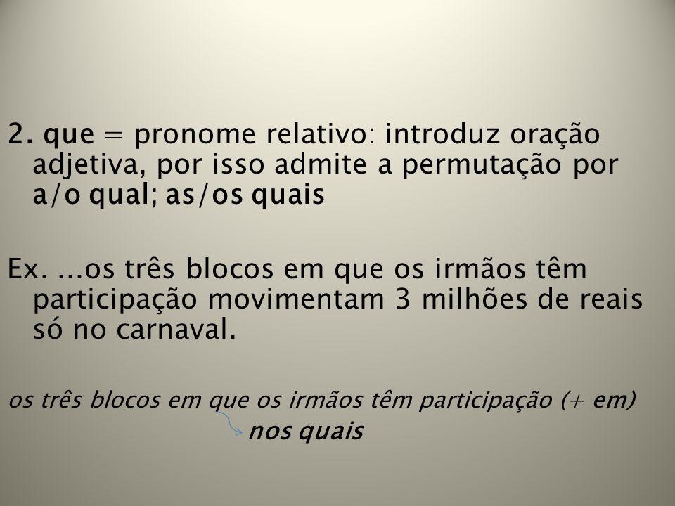 2. que = pronome relativo: introduz oração adjetiva, por isso admite a permutação por a/o qual; as/os quais