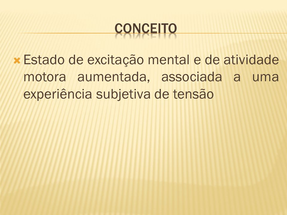 CONCEITO Estado de excitação mental e de atividade motora aumentada, associada a uma experiência subjetiva de tensão.