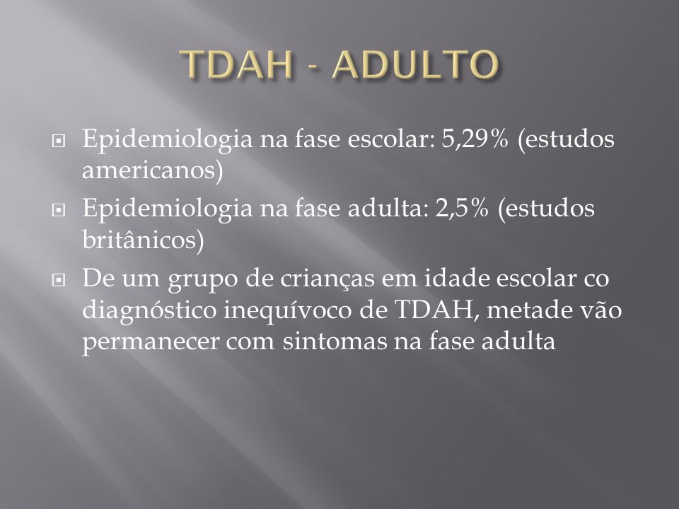 TDAH - ADULTO Epidemiologia na fase escolar: 5,29% (estudos americanos) Epidemiologia na fase adulta: 2,5% (estudos britânicos)