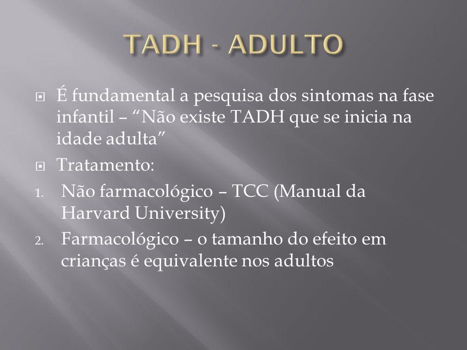 TADH - ADULTO É fundamental a pesquisa dos sintomas na fase infantil – Não existe TADH que se inicia na idade adulta