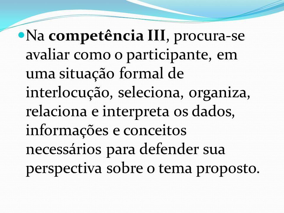 Na competência III, procura-se avaliar como o participante, em uma situação formal de interlocução, seleciona, organiza, relaciona e interpreta os dados, informações e conceitos necessários para defender sua perspectiva sobre o tema proposto.