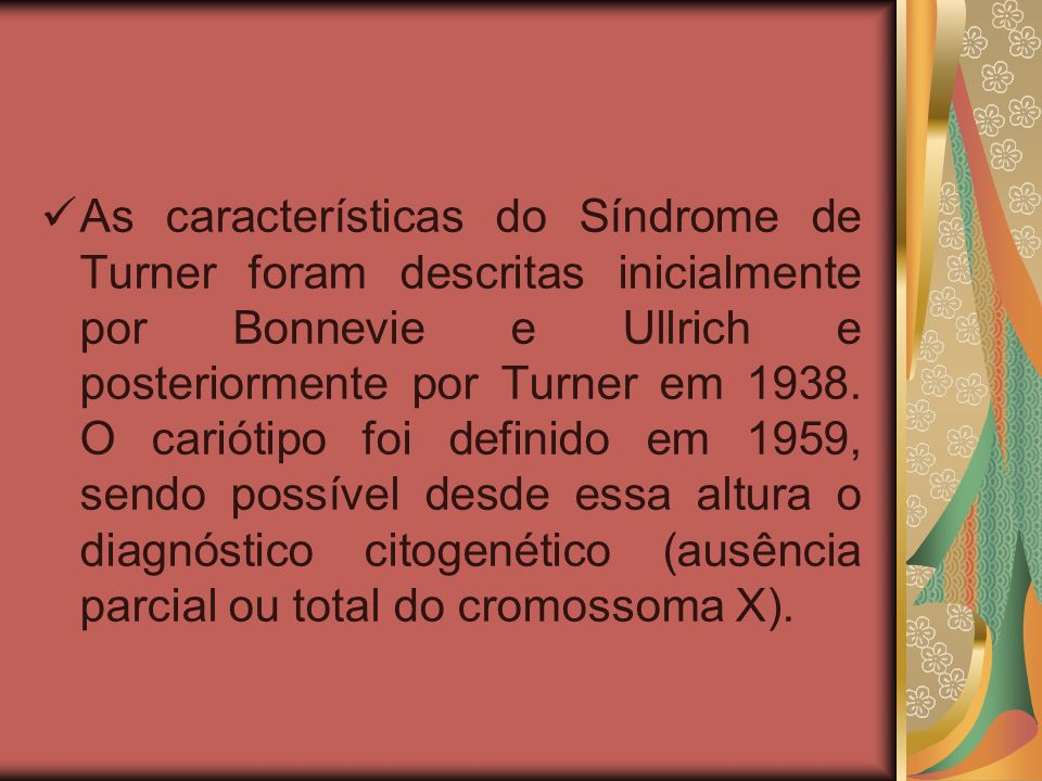 As características do Síndrome de Turner foram descritas inicialmente por Bonnevie e Ullrich e posteriormente por Turner em 1938.