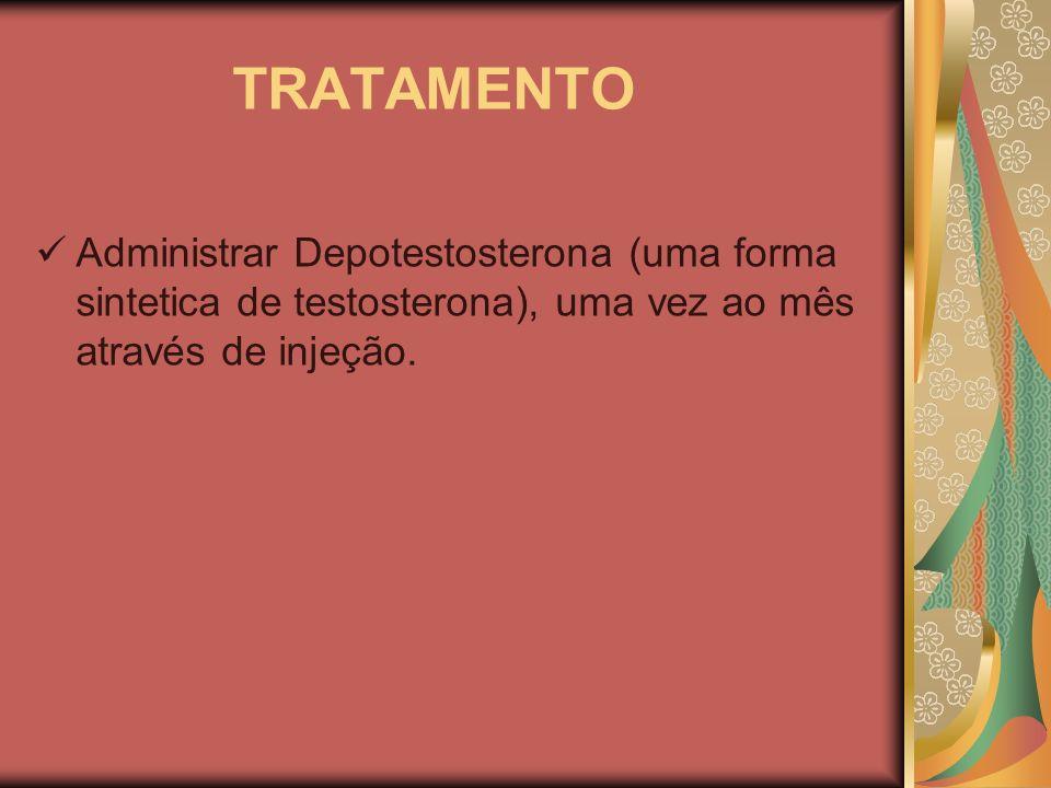 TRATAMENTO Administrar Depotestosterona (uma forma sintetica de testosterona), uma vez ao mês através de injeção.