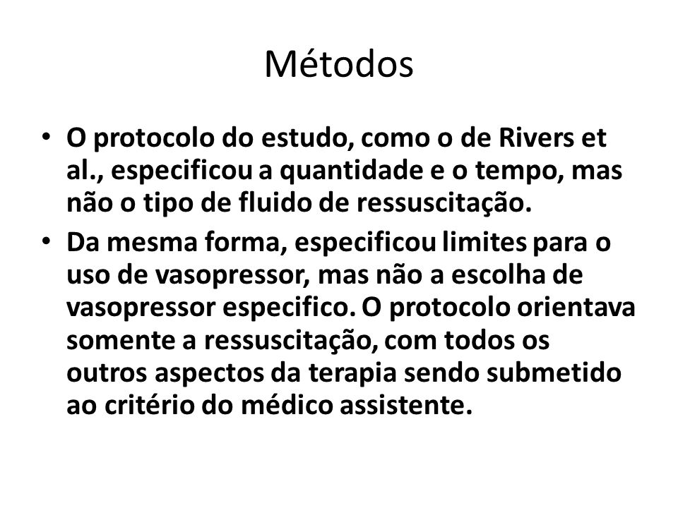 Métodos O protocolo do estudo, como o de Rivers et al., especificou a quantidade e o tempo, mas não o tipo de fluido de ressuscitação.