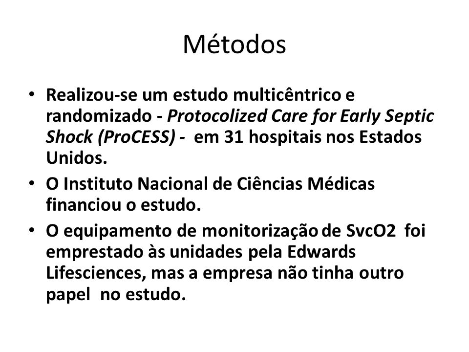 Métodos Realizou-se um estudo multicêntrico e randomizado - Protocolized Care for Early Septic Shock (ProCESS) - em 31 hospitais nos Estados Unidos.