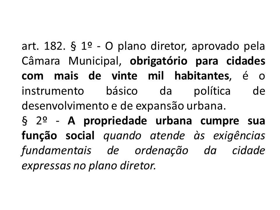 art. 182. § 1º - O plano diretor, aprovado pela Câmara Municipal, obrigatório para cidades com mais de vinte mil habitantes, é o instrumento básico da política de desenvolvimento e de expansão urbana.