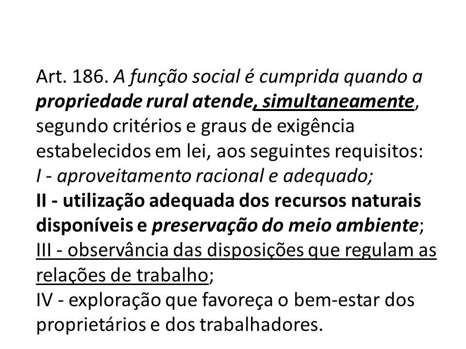 Art. 186. A função social é cumprida quando a propriedade rural atende, simultaneamente, segundo critérios e graus de exigência estabelecidos em lei, aos seguintes requisitos: