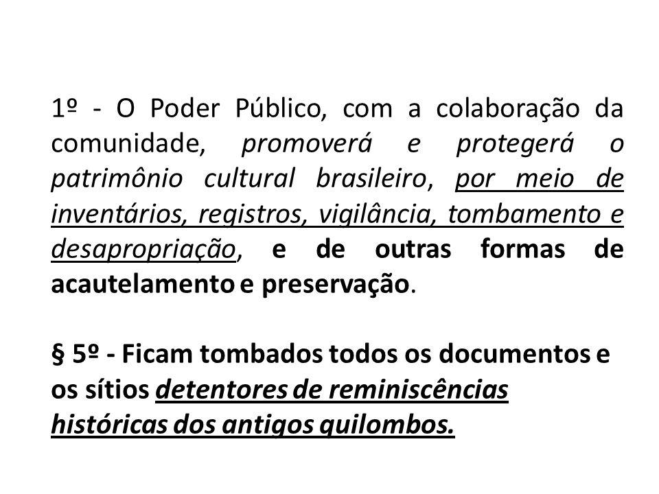 1º - O Poder Público, com a colaboração da comunidade, promoverá e protegerá o patrimônio cultural brasileiro, por meio de inventários, registros, vigilância, tombamento e desapropriação, e de outras formas de acautelamento e preservação.