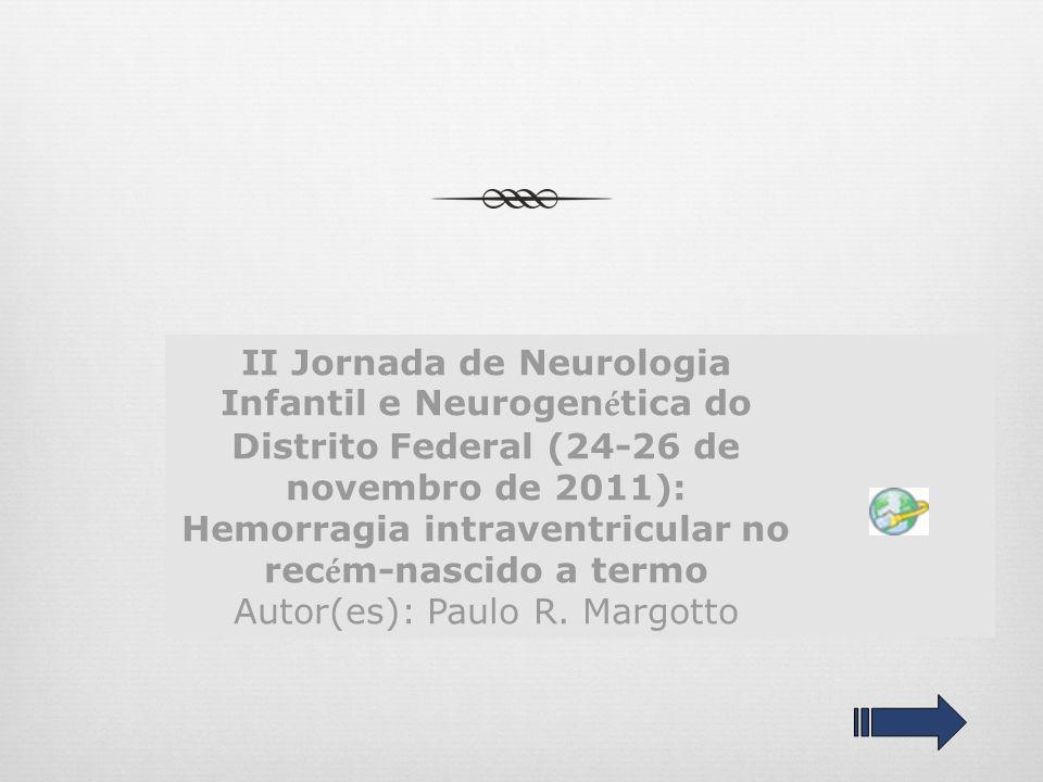 II Jornada de Neurologia Infantil e Neurogenética do Distrito Federal (24-26 de novembro de 2011): Hemorragia intraventricular no recém-nascido a termo Autor(es): Paulo R.