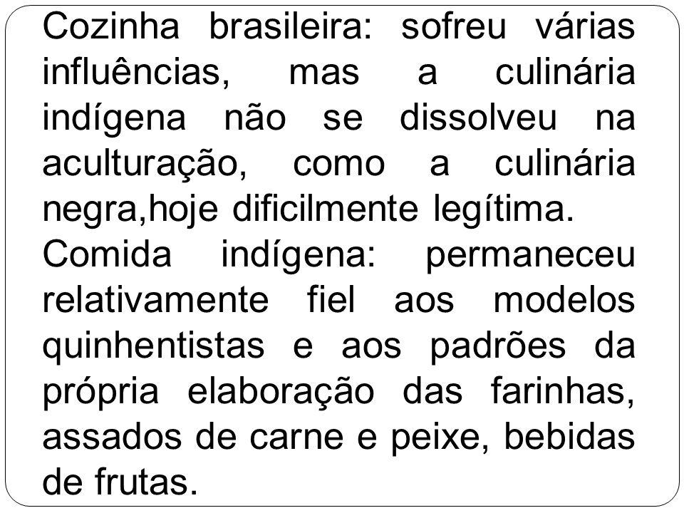 Cozinha brasileira: sofreu várias influências, mas a culinária indígena não se dissolveu na aculturação, como a culinária negra,hoje dificilmente legítima.