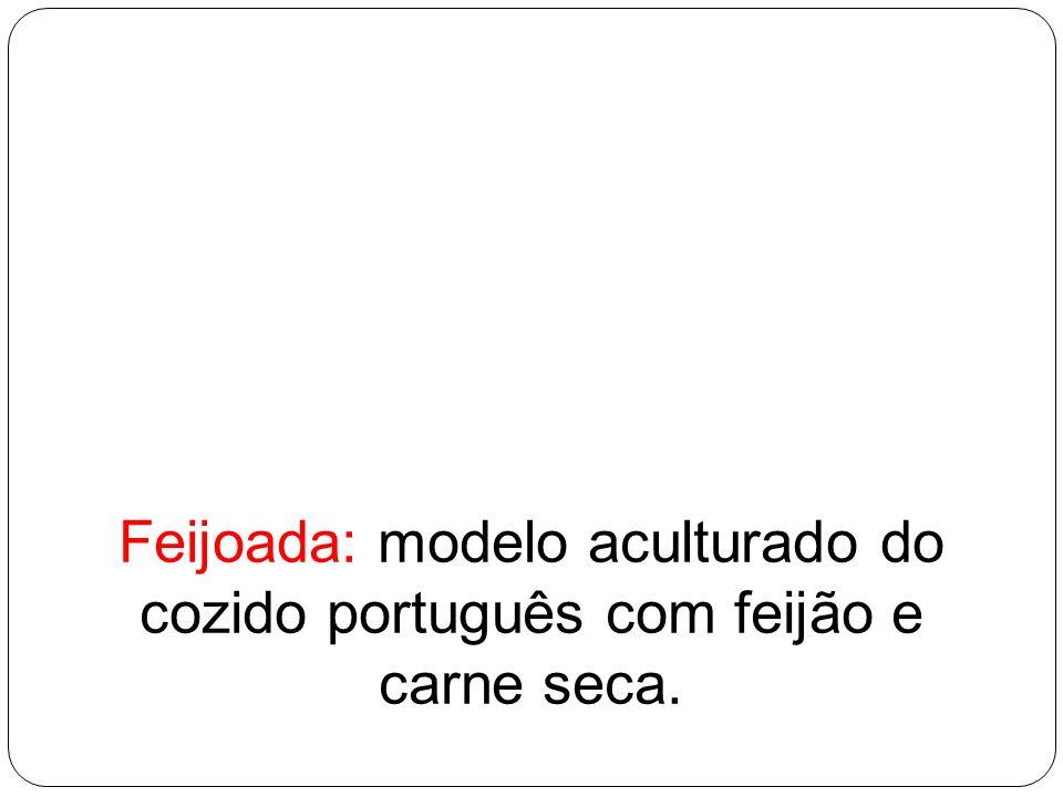 Feijoada: modelo aculturado do cozido português com feijão e carne seca.