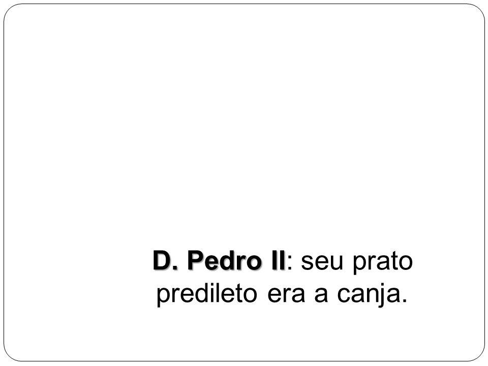 D. Pedro II: seu prato predileto era a canja.