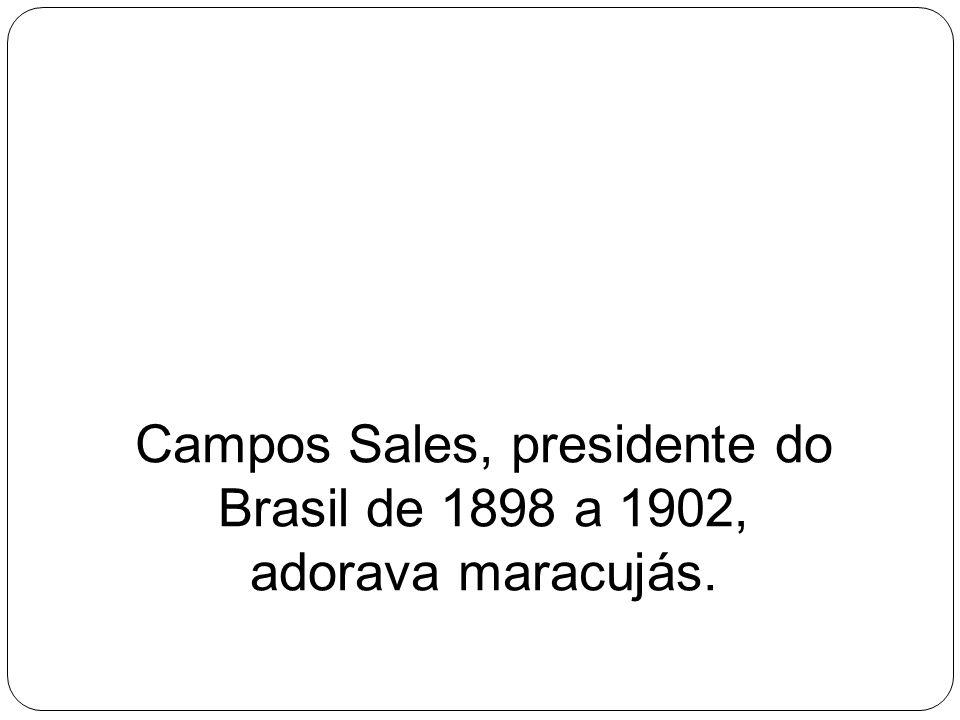 Campos Sales, presidente do Brasil de 1898 a 1902, adorava maracujás.