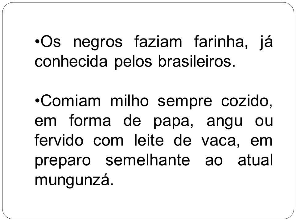 Os negros faziam farinha, já conhecida pelos brasileiros.