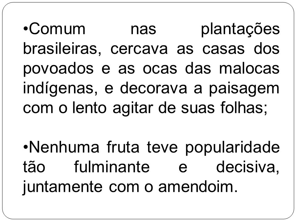 Comum nas plantações brasileiras, cercava as casas dos povoados e as ocas das malocas indígenas, e decorava a paisagem com o lento agitar de suas folhas;