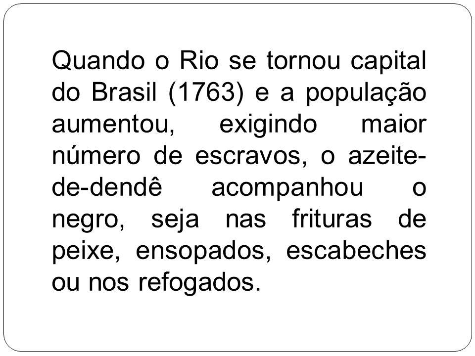 Quando o Rio se tornou capital do Brasil (1763) e a população aumentou, exigindo maior número de escravos, o azeite-de-dendê acompanhou o negro, seja nas frituras de peixe, ensopados, escabeches ou nos refogados.