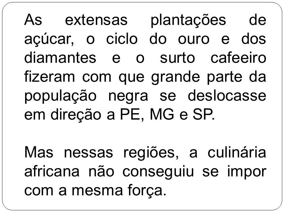 As extensas plantações de açúcar, o ciclo do ouro e dos diamantes e o surto cafeeiro fizeram com que grande parte da população negra se deslocasse em direção a PE, MG e SP.