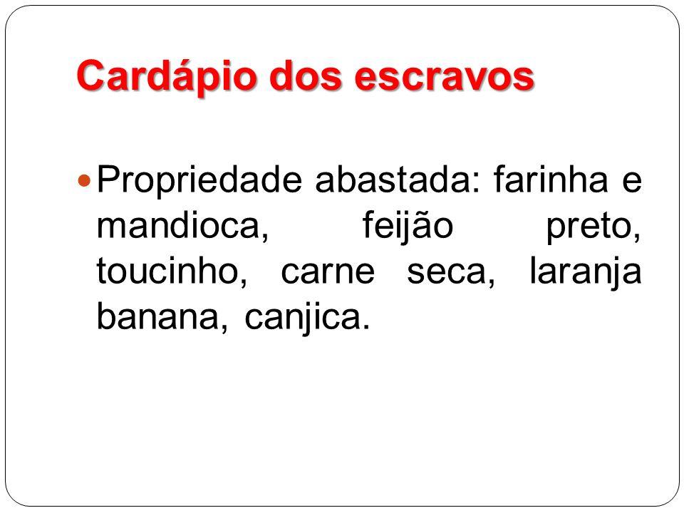 Cardápio dos escravos Propriedade abastada: farinha e mandioca, feijão preto, toucinho, carne seca, laranja banana, canjica.