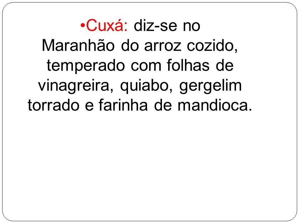 Cuxá: diz-se no Maranhão do arroz cozido, temperado com folhas de vinagreira, quiabo, gergelim torrado e farinha de mandioca.
