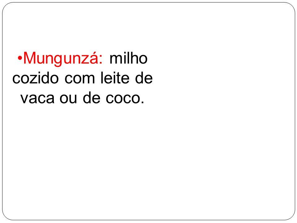 Mungunzá: milho cozido com leite de vaca ou de coco.
