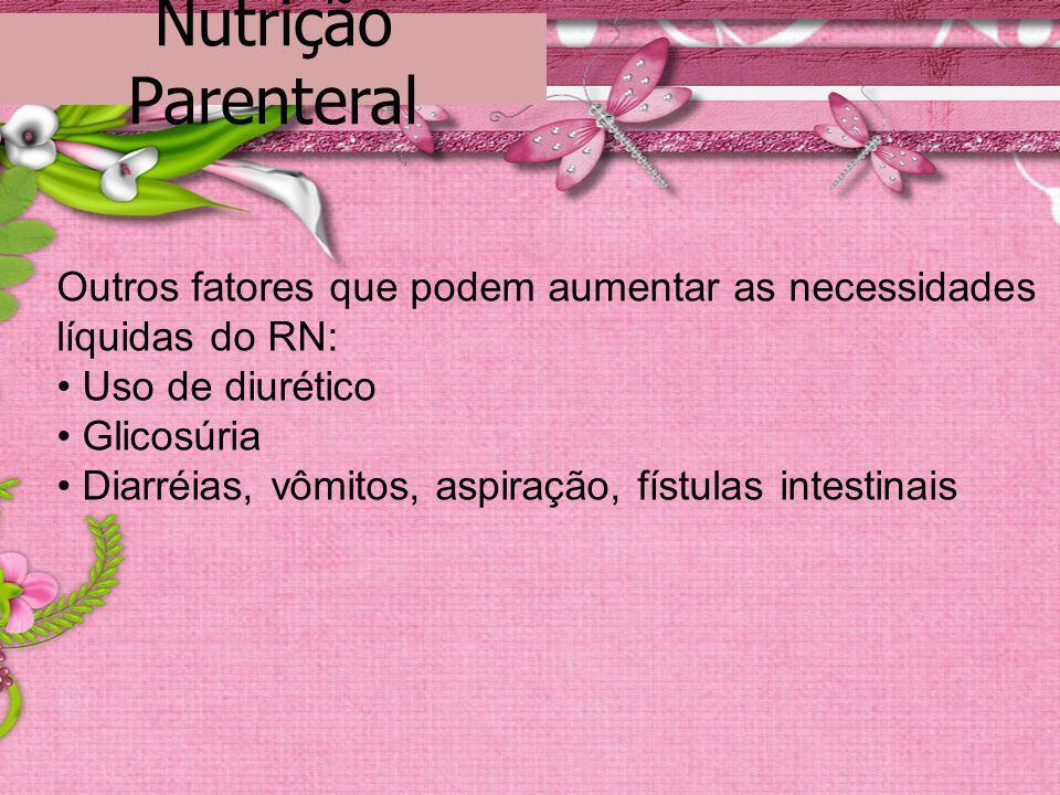 Nutrição Parenteral Outros fatores que podem aumentar as necessidades líquidas do RN: • Uso de diurético.