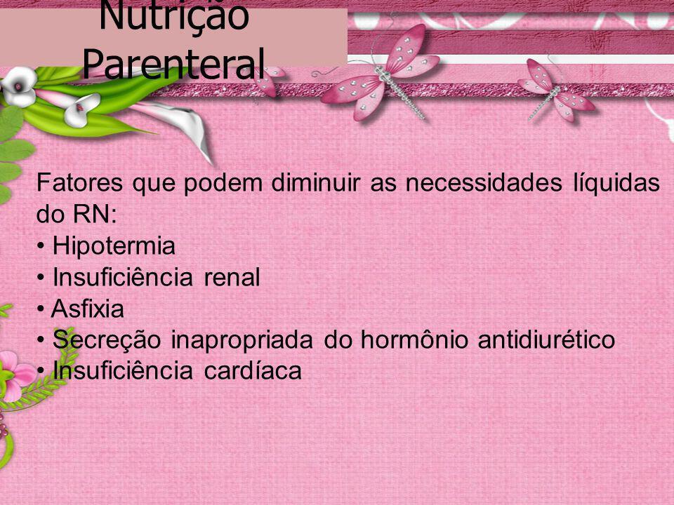 Nutrição Parenteral Fatores que podem diminuir as necessidades líquidas do RN: • Hipotermia. • Insuficiência renal.