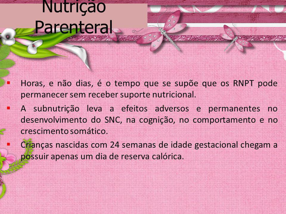 Nutrição Parenteral Horas, e não dias, é o tempo que se supõe que os RNPT pode permanecer sem receber suporte nutricional.