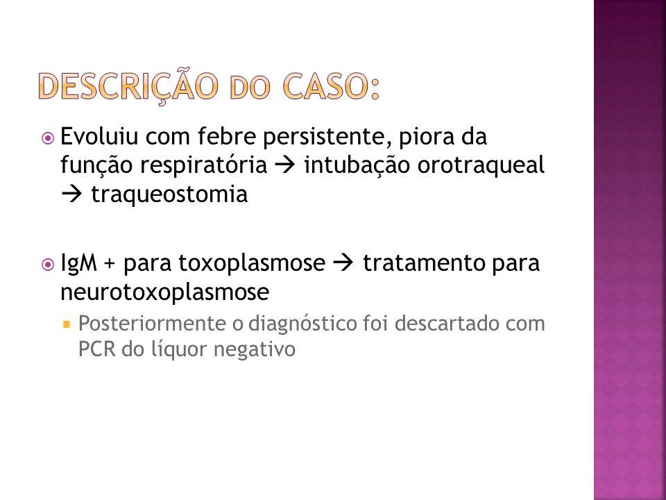 DESCRIÇÃO DO CASO: Evoluiu com febre persistente, piora da função respiratória  intubação orotraqueal  traqueostomia.
