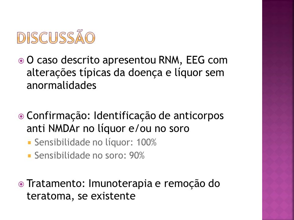 DISCUSSÃO O caso descrito apresentou RNM, EEG com alterações típicas da doença e líquor sem anormalidades.