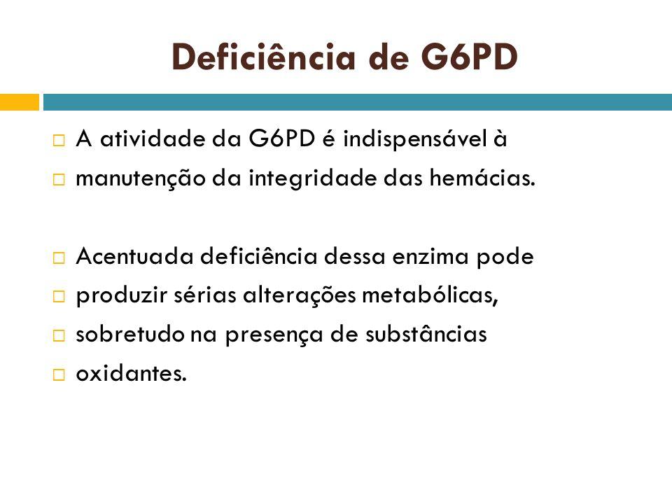 Deficiência de G6PD A atividade da G6PD é indispensável à