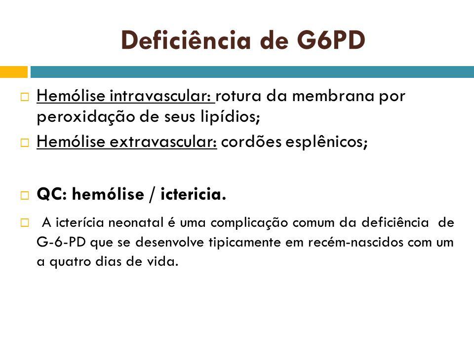 Deficiência de G6PD Hemólise intravascular: rotura da membrana por peroxidação de seus lipídios; Hemólise extravascular: cordões esplênicos;