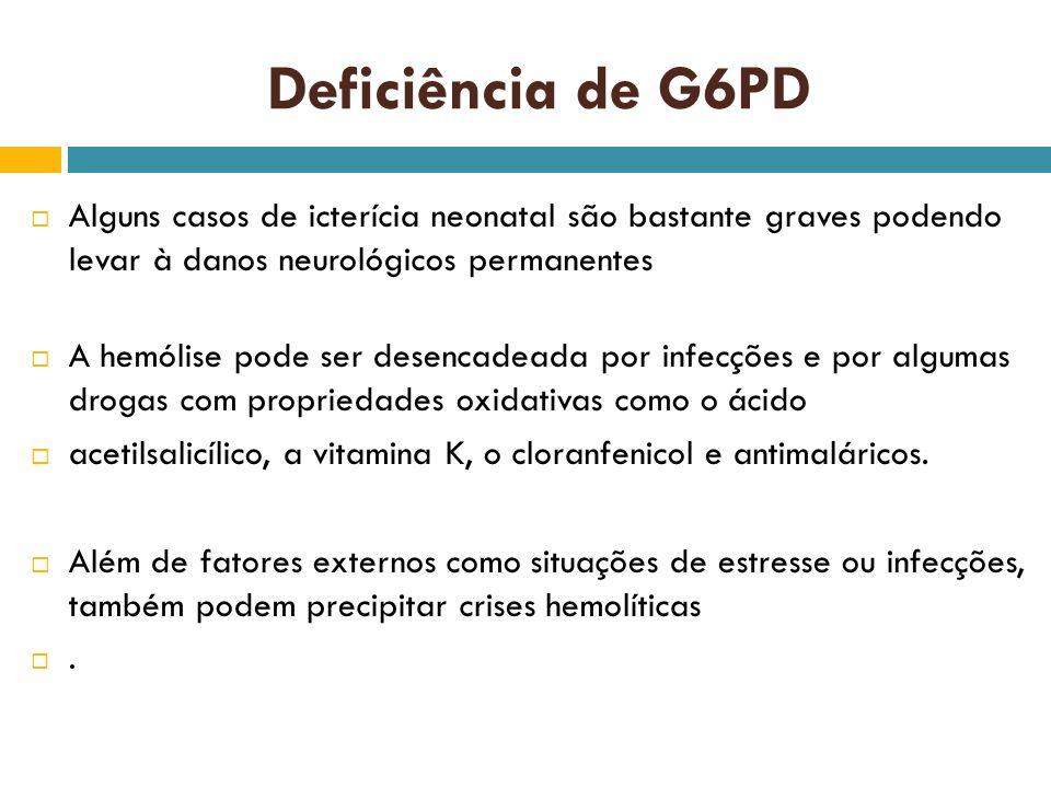 Deficiência de G6PD Alguns casos de icterícia neonatal são bastante graves podendo levar à danos neurológicos permanentes.