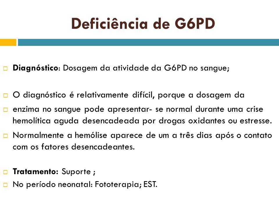 Deficiência de G6PD Diagnóstico: Dosagem da atividade da G6PD no sangue; O diagnóstico é relativamente difícil, porque a dosagem da.