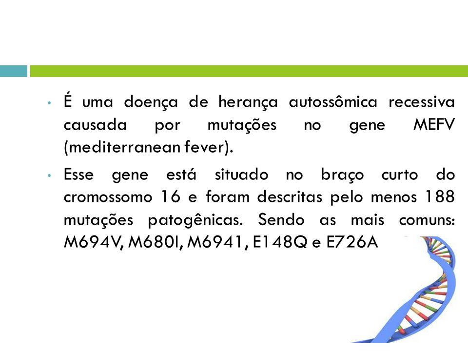 É uma doença de herança autossômica recessiva causada por mutações no gene MEFV (mediterranean fever).