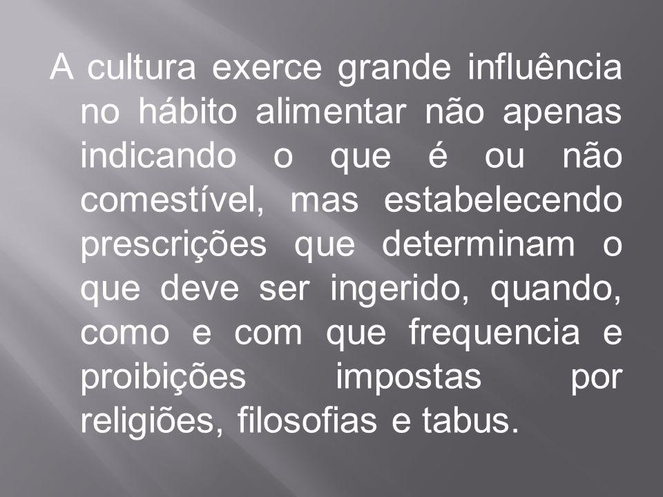 A cultura exerce grande influência no hábito alimentar não apenas indicando o que é ou não comestível, mas estabelecendo prescrições que determinam o que deve ser ingerido, quando, como e com que frequencia e proibições impostas por religiões, filosofias e tabus.