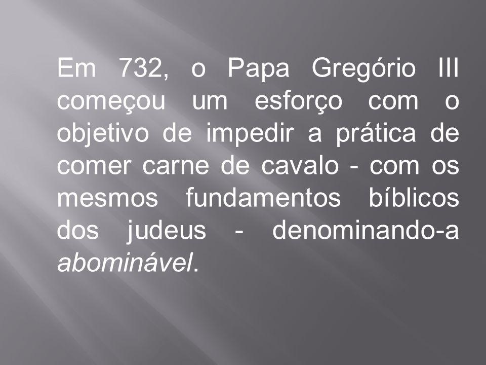 Em 732, o Papa Gregório III começou um esforço com o objetivo de impedir a prática de comer carne de cavalo - com os mesmos fundamentos bíblicos dos judeus - denominando-a abominável.
