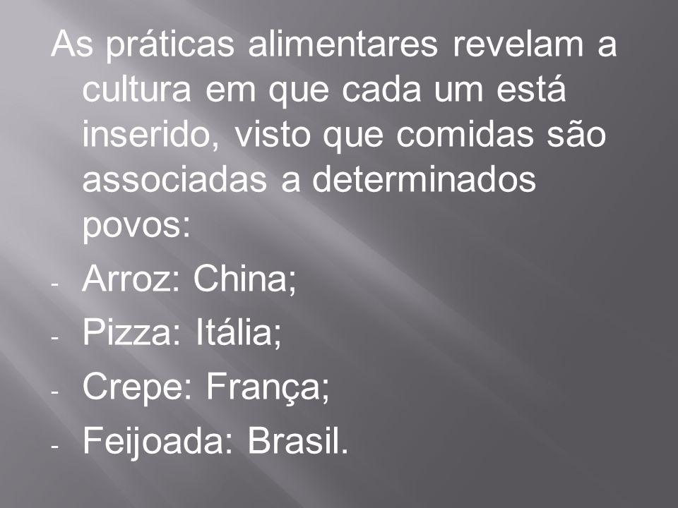 As práticas alimentares revelam a cultura em que cada um está inserido, visto que comidas são associadas a determinados povos: