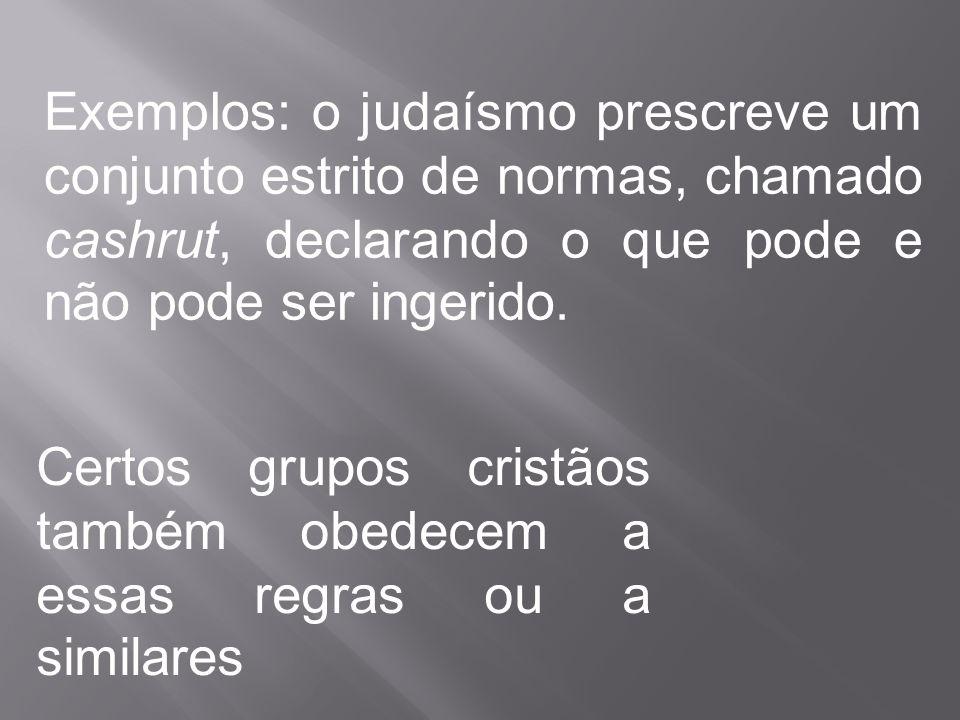 Exemplos: o judaísmo prescreve um conjunto estrito de normas, chamado cashrut, declarando o que pode e não pode ser ingerido.