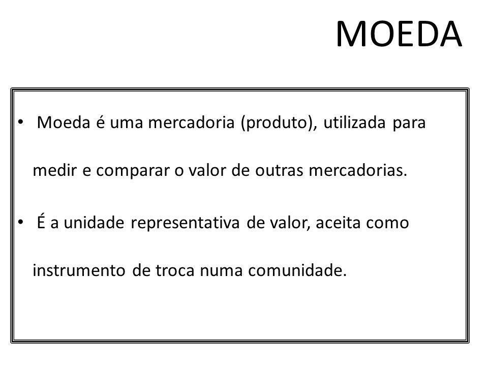 MOEDA Moeda é uma mercadoria (produto), utilizada para medir e comparar o valor de outras mercadorias.