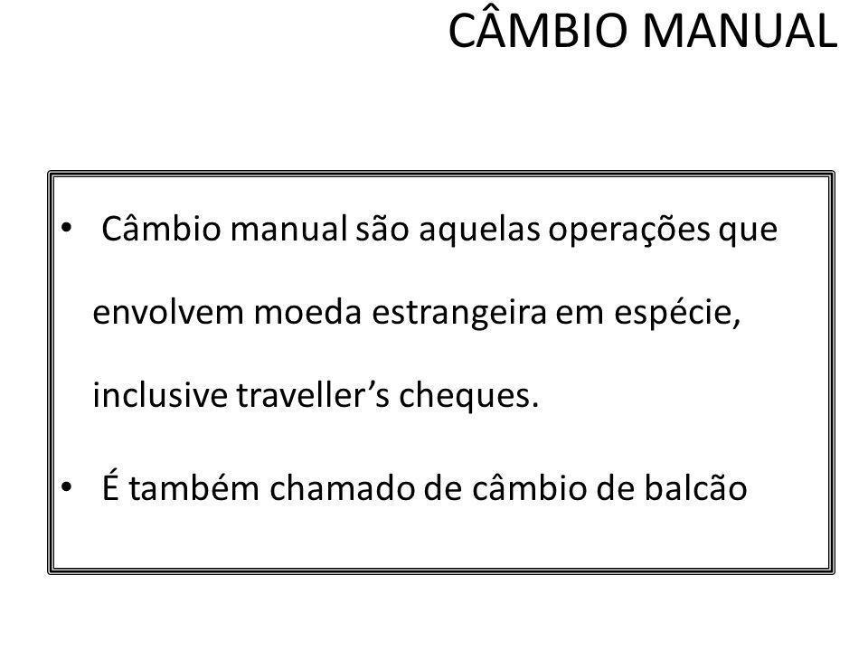 CÂMBIO MANUAL Câmbio manual são aquelas operações que envolvem moeda estrangeira em espécie, inclusive traveller's cheques.