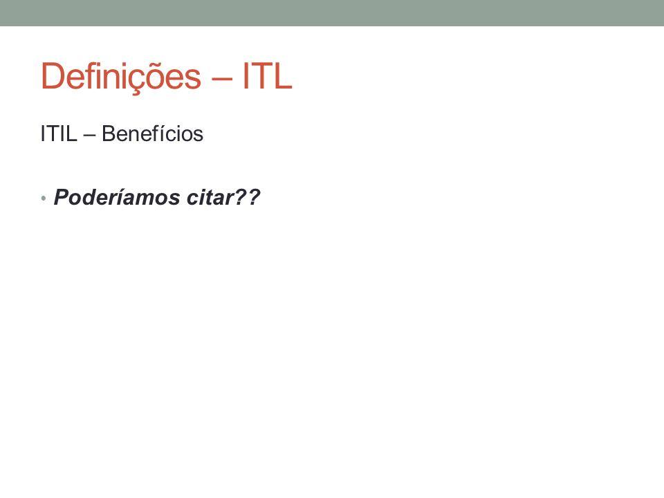 Definições – ITL ITIL – Benefícios Poderíamos citar