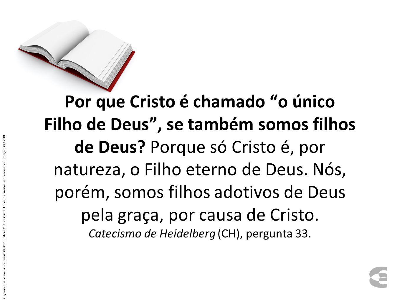 Por que Cristo é chamado o único Filho de Deus , se também somos filhos de Deus Porque só Cristo é, por natureza, o Filho eterno de Deus. Nós, porém, somos filhos adotivos de Deus pela graça, por causa de Cristo. Catecismo de Heidelberg (CH), pergunta 33.
