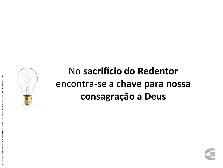 No sacrifício do Redentor encontra-se a chave para nossa consagração a Deus